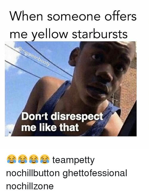 Yellow Starbursts: When someone offers  me yellow starbursts  Don't disrespect  me like that 😂😂️😂😂 teampetty nochillbutton ghettofessional nochillzone