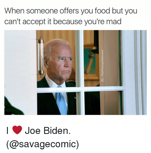 Food, Joe Biden, and Dank Memes: When someone offers you food but you  can't accept it because you're mad I ❤️ Joe Biden. (@savagecomic)