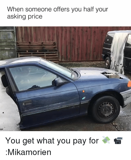 Memes, Asking, and 🤖: When someone offers you half your  asking price You get what you pay for 💸 📹:Mikamorien