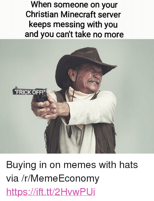 """Frick, Memes, and Minecraft: When someone on your  Christian Minecraft server  keeps messing with you  and you can't take no more  """"FRICK OFF!"""" <p>Buying in on memes with hats via /r/MemeEconomy <a href=""""https://ift.tt/2HvwPUi"""">https://ift.tt/2HvwPUi</a></p>"""