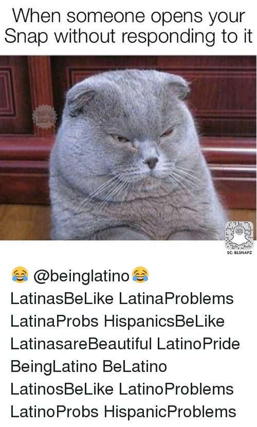 Memes, 🤖, and Snap: When someone opens your  Snap without responding toit  SC: BLSNAPZ 😂 @beinglatino😂 LatinasBeLike LatinaProblems LatinaProbs HispanicsBeLike LatinasareBeautiful LatinoPride BeingLatino BeLatino LatinosBeLike LatinoProblems LatinoProbs HispanicProblems