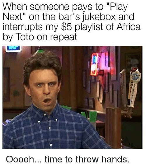 """Africa, Memes, and Time: When someone pays to """"Play  Next"""" on the bar's jukebox and  interrupts my $5 playlist of Africa  by Toto on repeat Ooooh... time to throw hands."""