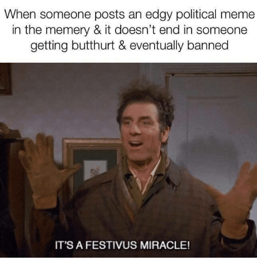 Festivus: When someone posts an edgy political meme  in the memery & it doesn't end in someone  getting butthurt & eventually banned  IT'S A FESTIVUS MIRACLE!
