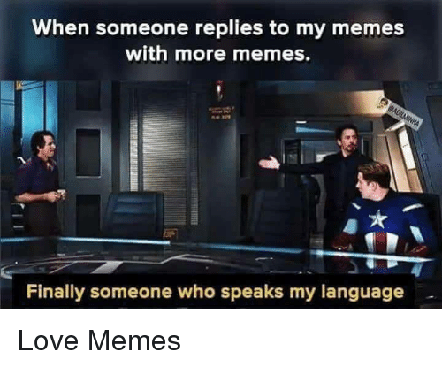 Love Memes: When someone replies to my memes  with more memes.  Finally someone who speaks my language Love Memes
