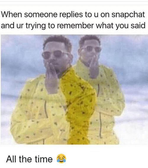 Memes, All the Time, and 🤖: When someone replies to u on snapchat  and ur trying to remember what you said All the time 😂