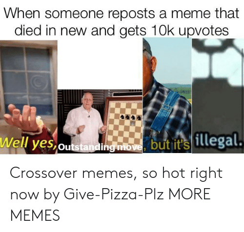 hot right now: When someone reposts a meme that  died in new and gets 10k upvotes  Well yes,outstandi  hg mbome butit illegal Crossover memes, so hot right now by Give-Pizza-Plz MORE MEMES