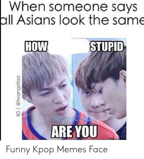 Funny Kpop Memes: When someone says  all Asians look the same  HOW  STUPID  ARE YOU  IG @hvangzitao Funny Kpop Memes Face