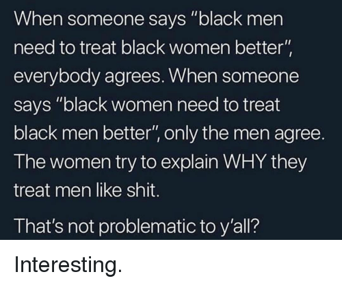 """Shit, Black, and Women: When someone says """"black men  need to treat black women better  everybody agrees. When someone  says """"black women need to treat  black men better"""", only the men agree.  The women try to explain WHY they  treat men like shit.  That's not problematic to y'all? Interesting."""
