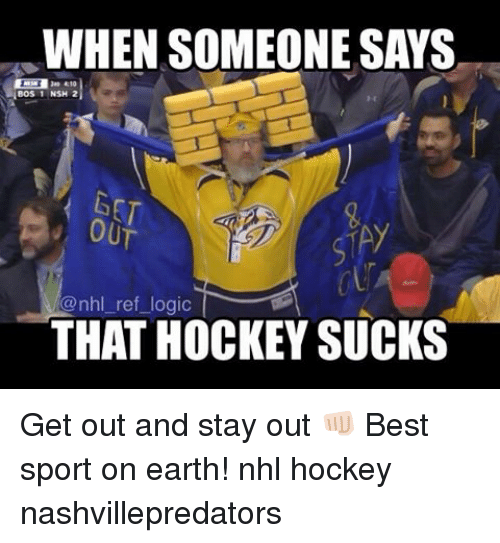 Hockey, Logic, and Memes: WHEN SOMEONE SAYS  BOS 1 NSH 2  OUT  @nhl ref logic  THAT HOCKEY SUCKS Get out and stay out 👊🏻 Best sport on earth! nhl hockey nashvillepredators