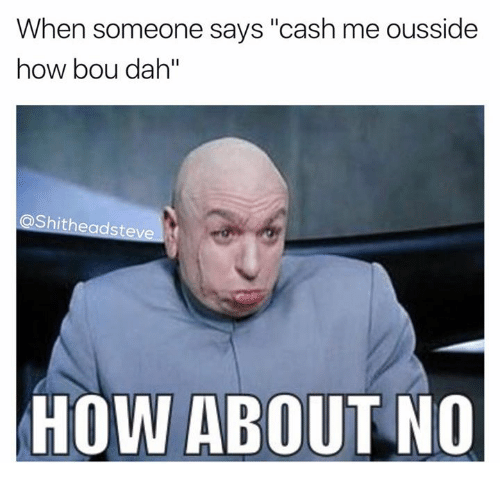 """how about no: When someone says """"cash me ousside  how bou dah""""  @Shitheadsteve  HOW ABOUT NO"""