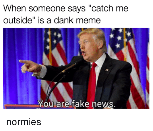 """Catch Me Outside: When someone says """"catch me  outside"""" is a dank meme  You are fake news <p>normies</p>"""