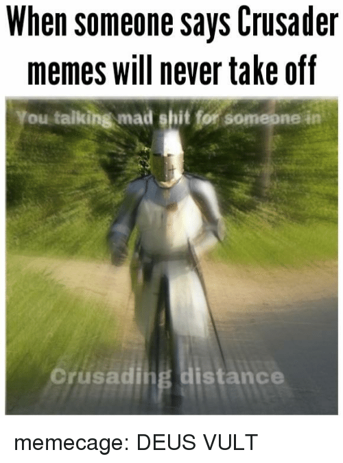 deus vult: When someone says Crusader  memes will never take off  You talking mad shit for somepne in  orusading distance memecage:  DEUS VULT