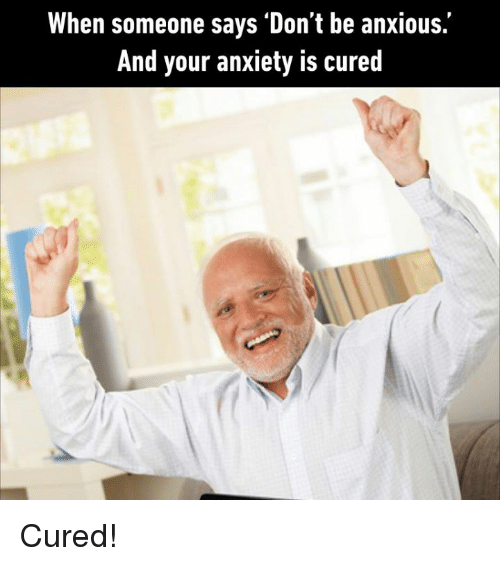 Memes, Anxiety, and 🤖: When someone says 'Don't be anxious.'  And your anxiety is cured Cured!