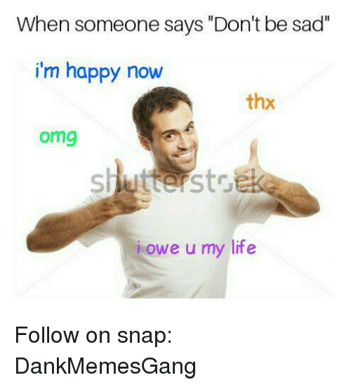 "Life, Memes, and Omg: When someone says ""Don't be sad  i'm happy now  thx  omg  owe u my life Follow on snap: DankMemesGang"