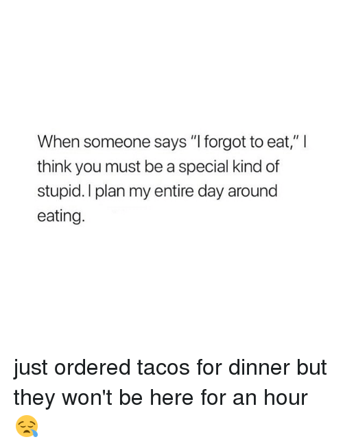 """Special Kind Of Stupid: When someone says """" forgot to eat,"""" l  think you must be a special kind of  stupid. I plan my entire day around  eating. just ordered tacos for dinner but they won't be here for an hour 😪"""