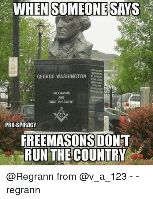Memes, Run, and Free: WHEN SOMEONE SAYS  GEORGE WASHINGTON  FREE MASON  AND  FIRST PRESIDENT  PRO-SPIRACY  FREEMASONS DONT  RUN THE COUNTRY @Regrann from @v_a_123 - - regrann