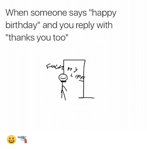 When Someone Says Happy Birthday And You Reply With L