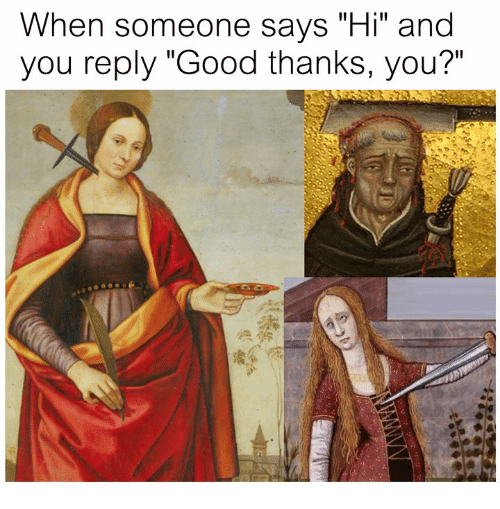 "Good, Classical Art, and You: When someone says ""Hi"" and  you reply ""Good thanks, you?"""