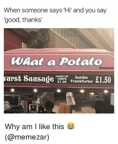 Memes, Good, and Potato: When someone says Hi' and you say  good, thanks'  Waat a Potato  arst Saase aoo oran1.50  @memezar  £1.00  12.50  1130 Why am I like this 😂 (@memezar)