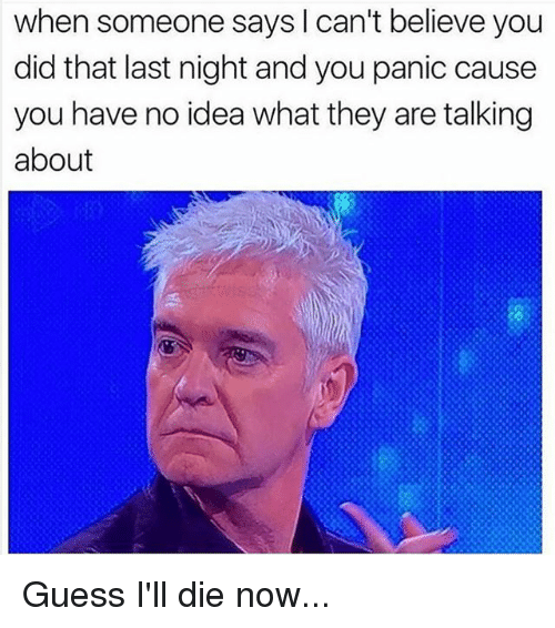 You Did That: when someone says I can't believe you  did that last night and you panic cause  you have no idea what they are talking  about Guess I'll die now...