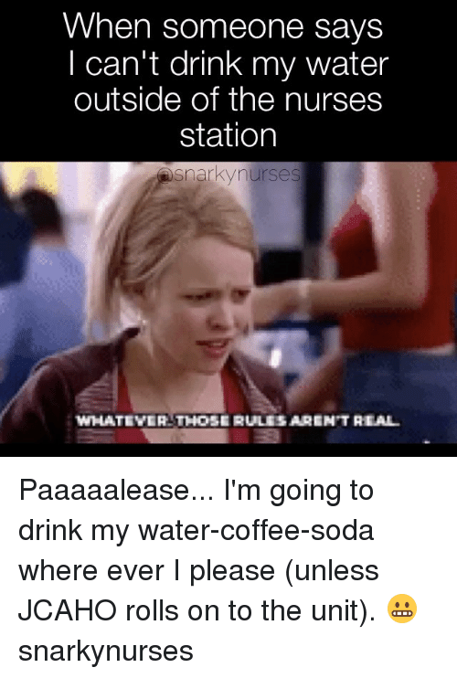 Memes, Soda, and Coffee: When someone says  I can't drink my water  outside of the nurses  station  Snarky nurses  WHATEVER THOSE RULESARENT REAL Paaaaalease... I'm going to drink my water-coffee-soda where ever I please (unless JCAHO rolls on to the unit). 😬 snarkynurses