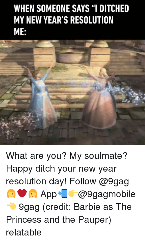 "9gag, Barbie, and Memes: WHEN SOMEONE SAYS ""I DITCHED  MY NEW YEAR'S RESOLUTION  ME What are you? My soulmate? Happy ditch your new year resolution day! Follow @9gag 👩‍❤‍👩 App📲👉@9gagmobile 👈 9gag (credit: Barbie as The Princess and the Pauper) relatable"