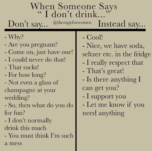 """Champagne: When Someone Says  """" I don't drink...""""  n't sav., @therapyforwomen Instead say..  Why?  Cool!  Nice, we have soda  - Are you pregnant?  ome on, Just have one!seltzer etc. in the fridge  I could never do that!  That sucks  For how long?  Not even a glass of  I really respect that  That's great!  Is there anything I  can get you?  - I support you  champagne at your  wedding?  for fun?  drink this much  So, then what do you doLet me know if you  I don't normally  You must think I'm such  need anything  a mesS"""