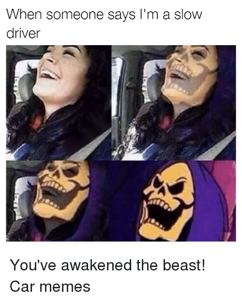 slow driver: When someone says I'm a slow  driver You've awakened the beast! Car memes