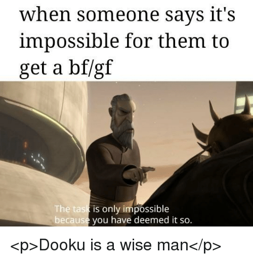 Man, Them, and You: when someone says it's  impossible for them to  get a bf/gf  he task  becaus  is only impossible  you have deemed it so. <p>Dooku is a wise man</p>