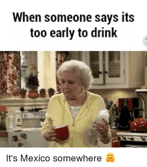 Mexico, Girl Memes, and Somewhere: When someone says its  too early to drink It's Mexico somewhere 🤗