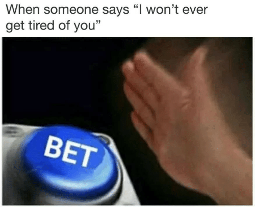 """you bet: When someone says """"l won't ever  get tired of you""""  BET"""