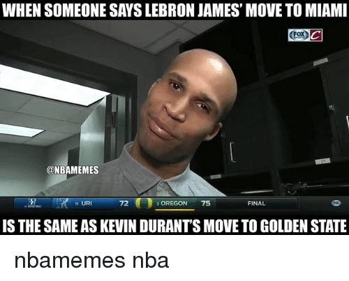 Basketball, LeBron James, and Nba: WHEN SOMEONE SAYS LEBRON JAMES' MOVE TO MIAMI  ONBAMEMES  FINAL  11 URI  72  3 OREGON 75  IS THE SAMEAS KEVIN DURANTS MOVE TO GOLDEN STATE nbamemes nba