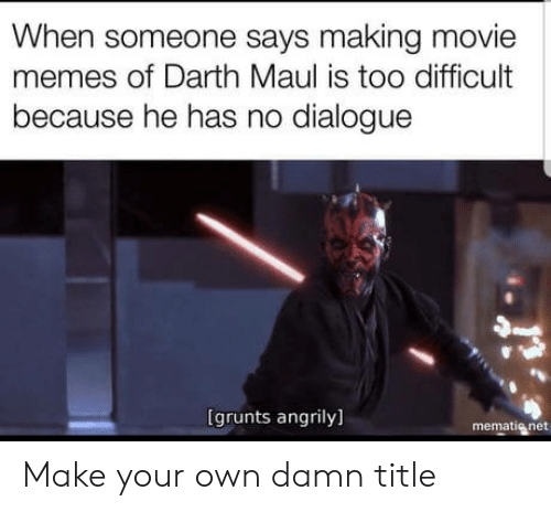 Movie Memes: When someone says making movie  memes of Darth Maul is too difficult  because he has no dialogue  は  (grunts angrily]  mematig net Make your own damn title