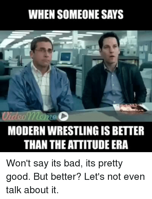 Memes, Wrestling, and Say It: WHEN SOMEONE SAYS  MODERN WRESTLING IS BETTER  THAN THEATTITUDE ERA Won't say its bad, its pretty good. But better? Let's not even talk about it.
