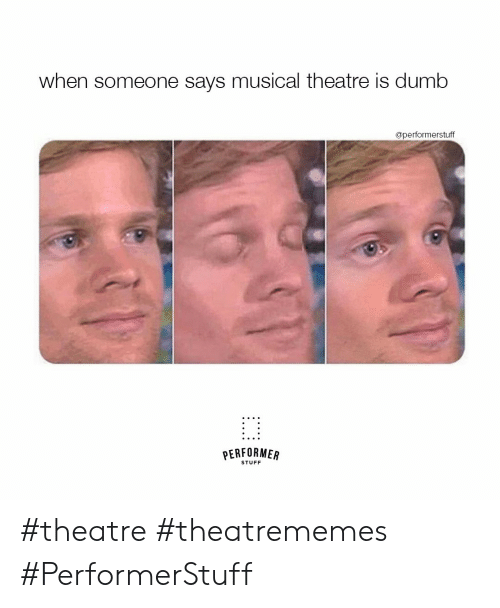 When Someone Says: when someone says musical theatre is dumb  @performerstuff  PERFORMER  STUFF #theatre #theatrememes #PerformerStuff