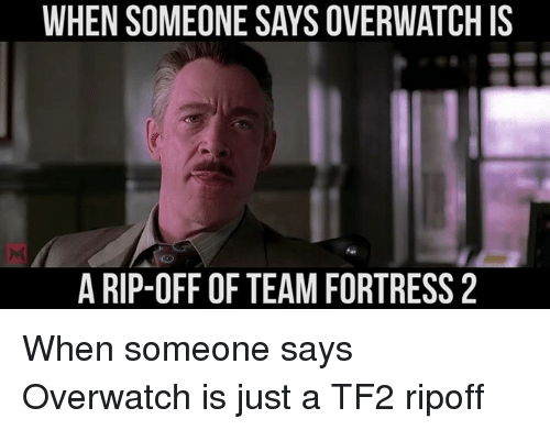 Team Fortress 2: WHEN SOMEONE SAYS OVERWATCH IS  A RIP-OFF OF TEAM FORTRESS 2 When someone says Overwatch is just a TF2 ripoff