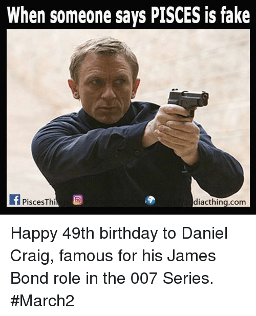 Daniel Craig: When someone says PISCES is fake  If Pisces Thi  diacthing.com Happy 49th birthday to Daniel Craig, famous for his James Bond role in the 007 Series. #March2