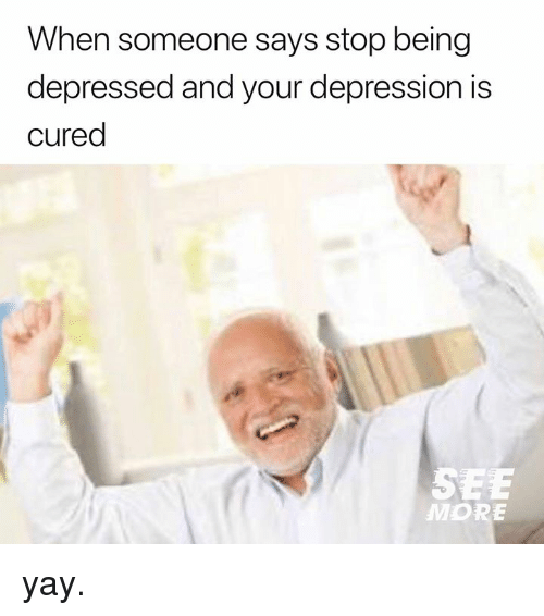 Dank, Depression, and 🤖: When someone says stop being  depressed and your depression is  cured  MORE yay.