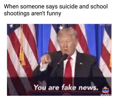 Fake, Funny, and News: When someone says suicide and school  shootings aren't funny  You are fake news.  eMe