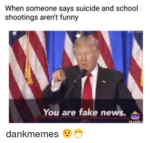 Fake, Funny, and Memes: When someone says suicide and school  shootings aren't funny  You are fake news. dankmemes 😧😷