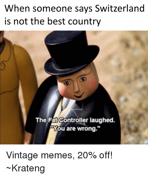 """Superior Swiss: When someone says Switzerland  is not the best country  The Fat Controller laughed.  Wou are wrong."""" Vintage memes, 20% off! ~Krateng"""
