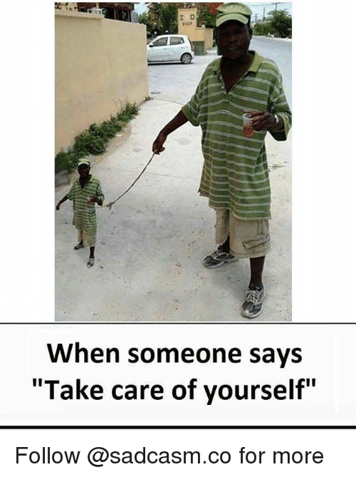 "Memes, 🤖, and Take Care: When someone says  ""Take care of yourself"" Follow @sadcasm.co for more"