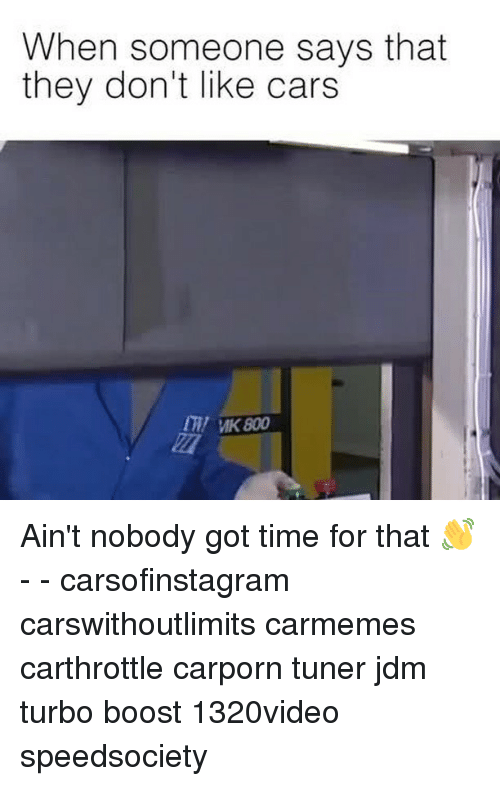 Cars, Memes, and Ain't Nobody Got Time for That: When someone says that  they don't like cars  my MK 800 Ain't nobody got time for that 👋 - - carsofinstagram carswithoutlimits carmemes carthrottle carporn tuner jdm turbo boost 1320video speedsociety