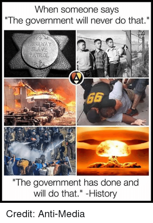 "Anti Media: When someone says  ""The government will never do that.""  RUNAWAY  PATROL  ""The government has done and  will do that."" History Credit: Anti-Media"