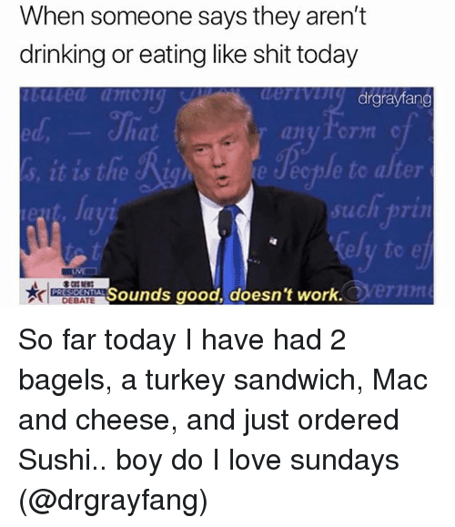turkey sandwich: When someone says they aren't  drinking or eating like shit today  uted umong  drgrayfang  ed  at  1  e Jecple to alter  such pri  ely to e  ernn  Sounds good, doesn't work  DEBATE So far today I have had 2 bagels, a turkey sandwich, Mac and cheese, and just ordered Sushi.. boy do I love sundays (@drgrayfang)