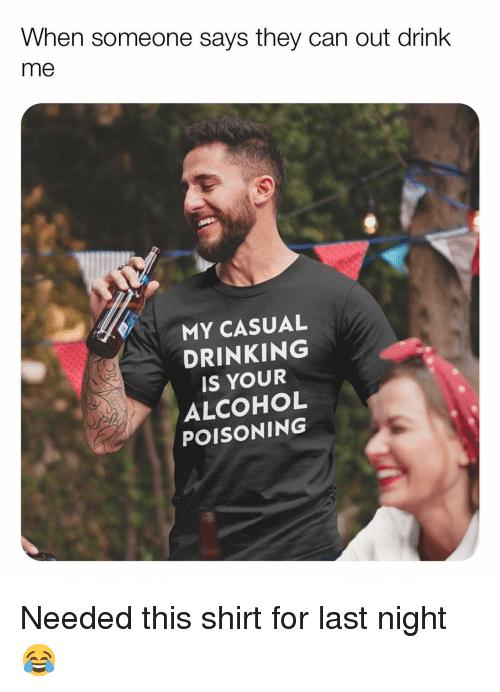 alcohol poisoning: When someone says they can out drink  me  MY CASUAL  DRINKING  IS YOUR  ALCOHOL  POISONING Needed this shirt for last night 😂