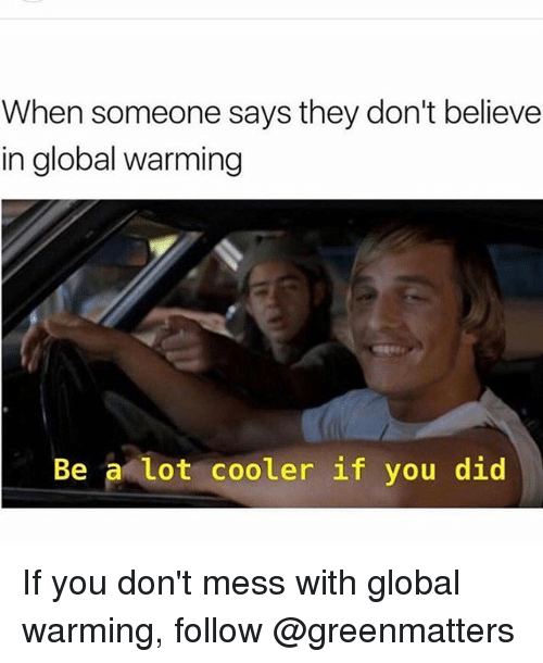 Globalization: When someone says they don't believe  in global warming  Be a lot cooler if you did If you don't mess with global warming, follow @greenmatters