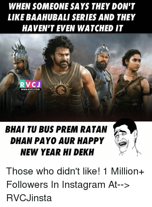 Instagram, Memes, and New Year's: WHEN SOMEONE SAYS THEY DON'T  LIKE BAAHUBALI SERIES AND THEY  HAVEN'T EVEN WATCHED IT  RVCJ  BHAI TU BUS PREM RATAN  DHAN PAYO AUR HAPPY  NEW YEAR HI DEKH Those who didn't like!  1 Million+ Followers In Instagram At--> RVCJinsta