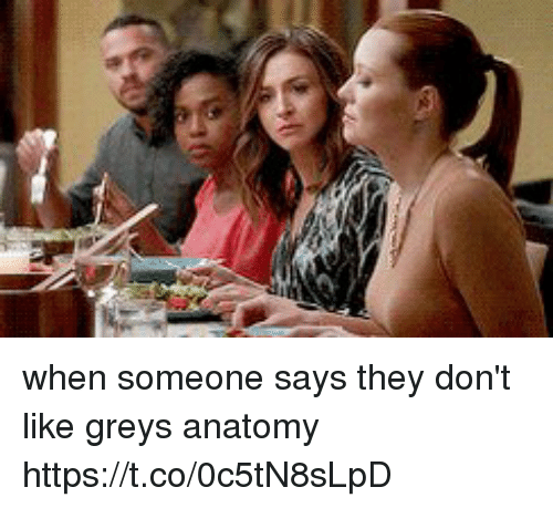 Memes, Grey's Anatomy, and 🤖: when someone says they don't like greys anatomy https://t.co/0c5tN8sLpD