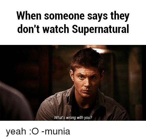 watch supernatural: When someone says they  don't watch Supernatural  What's wrong with you? yeah :O  -munia